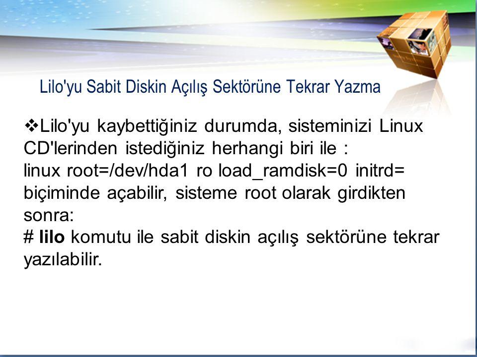  Lilo yu kaybettiğiniz durumda, sisteminizi Linux CD lerinden istediğiniz herhangi biri ile : linux root=/dev/hda1 ro load_ramdisk=0 initrd= biçiminde açabilir, sisteme root olarak girdikten sonra: # lilo komutu ile sabit diskin açılış sektörüne tekrar yazılabilir.