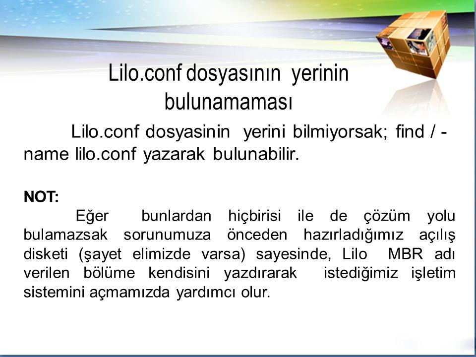 Lilo.conf dosyasinin yerini bilmiyorsak; find / - name lilo.conf yazarak bulunabilir.
