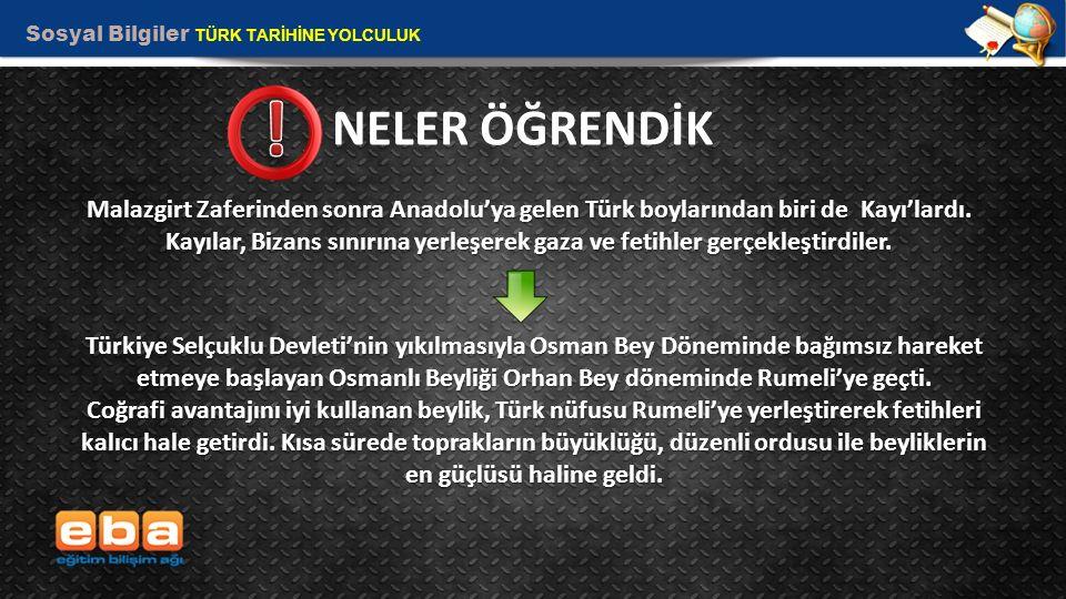Sosyal Bilgiler TÜRK TARİHİNE YOLCULUK 13 NELER ÖĞRENDİK Malazgirt Zaferinden sonra Anadolu'ya gelen Türk boylarından biri de Kayı'lardı. Kayılar, Biz