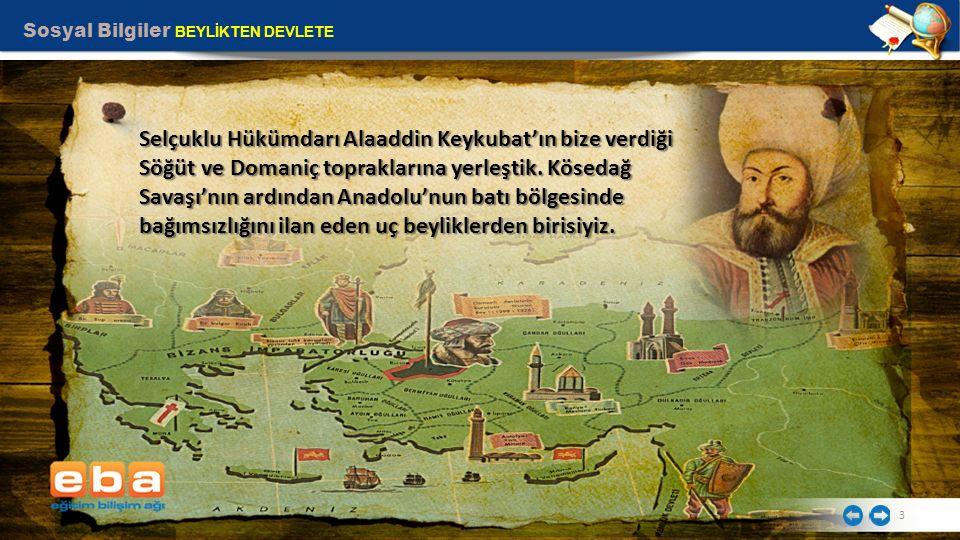 Sosyal Bilgiler BEYLİKTEN DEVLETE 3 Selçuklu Hükümdarı Alaaddin Keykubat'ın bize verdiği Söğüt ve Domaniç topraklarına yerleştik. Kösedağ Savaşı'nın a