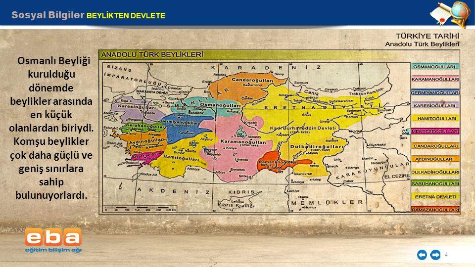 Sosyal Bilgiler BEYLİKTEN DEVLETE 4 Osmanlı Beyliği kurulduğu dönemde beylikler arasında en küçük olanlardan biriydi. Komşu beylikler çok daha güçlü v