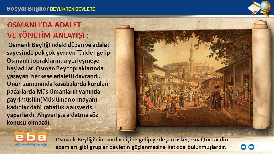 Sosyal Bilgiler BEYLİKTEN DEVLETE 6 OSMANLI'DA ADALET VE YÖNETİM ANLAYIŞI : Osmanlı Beyliği'ndeki düzen ve adalet sayesinde pek çok yerden Türkler gel