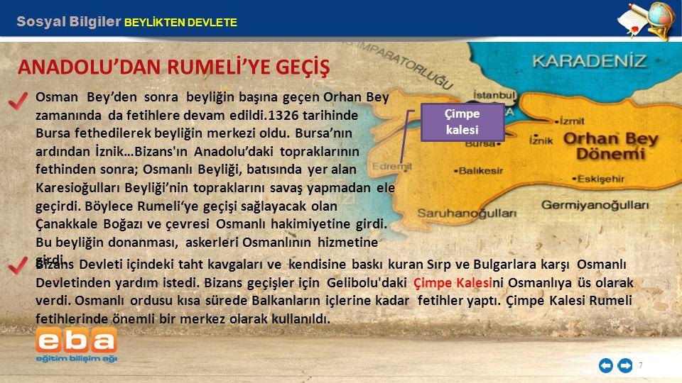 Sosyal Bilgiler BEYLİKTEN DEVLETE 7 ANADOLU'DAN RUMELİ'YE GEÇİŞ Osman Bey'den sonra beyliğin başına geçen Orhan Bey zamanında da fetihlere devam edild