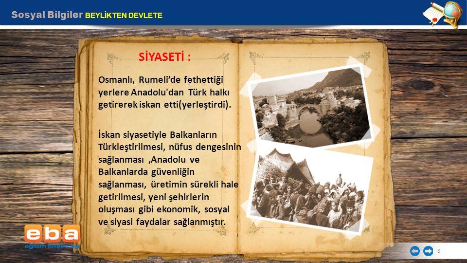Sosyal Bilgiler BEYLİKTEN DEVLETE 8 Osmanlı, Rumeli'de fethettiği yerlere Anadolu'dan Türk halkı getirerek iskan etti(yerleştirdi). İskan siyasetiyle