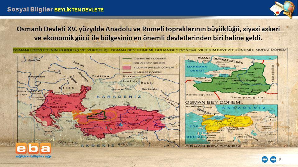 Sosyal Bilgiler BEYLİKTEN DEVLETE 9 Osmanlı Devleti XV. yüzyılda Anadolu ve Rumeli topraklarının büyüklüğü, siyasi askeri ve ekonomik gücü ile bölgesi