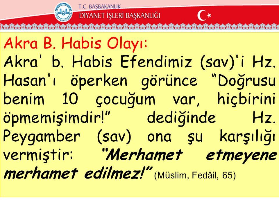 """Akra B. Habis Olayı: Akra' b. Habis Efendimiz (sav)'i Hz. Hasan'ı öperken görünce """"Doğrusu benim 10 çocuğum var, hiçbirini öpmemişimdir!"""" dediğinde Hz"""