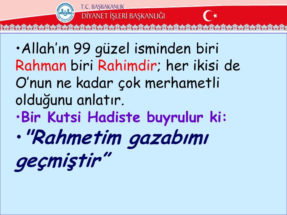 Allah'ın 99 güzel isminden biri Rahman biri Rahimdir; her ikisi de O'nun ne kadar çok merhametli olduğunu anlatır. Bir Kutsi Hadiste buyrulur ki: