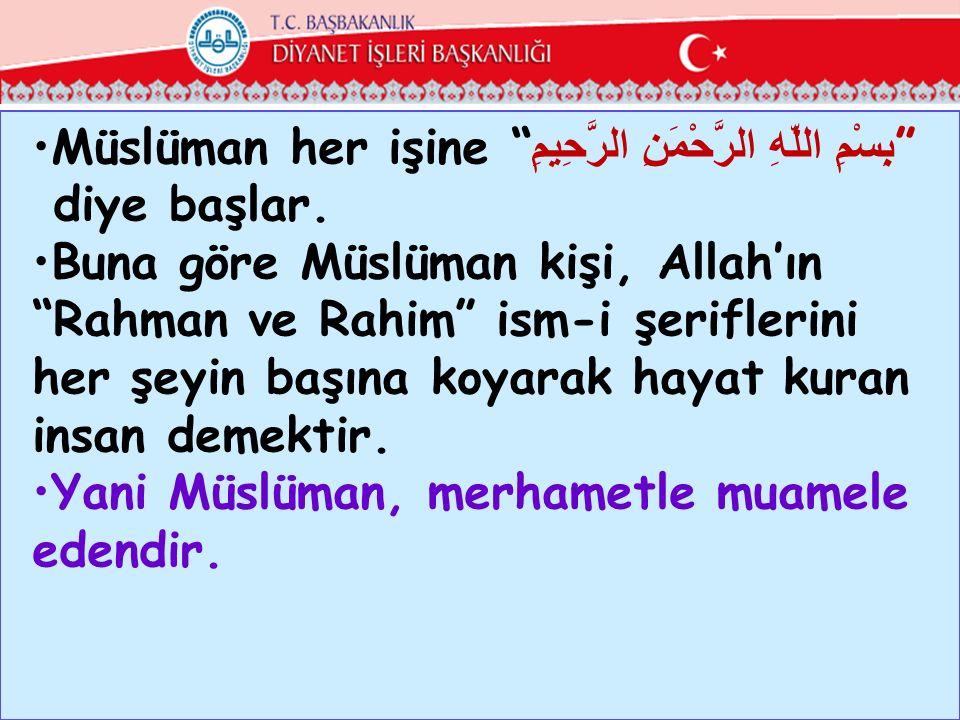 """Müslüman her işine """" بِسْمِ اللّهِ الرَّحْمَنِ الرَّحِيمِ """" diye başlar. Buna göre Müslüman kişi, Allah'ın """"Rahman ve Rahim"""" ism-i şeriflerini her şey"""