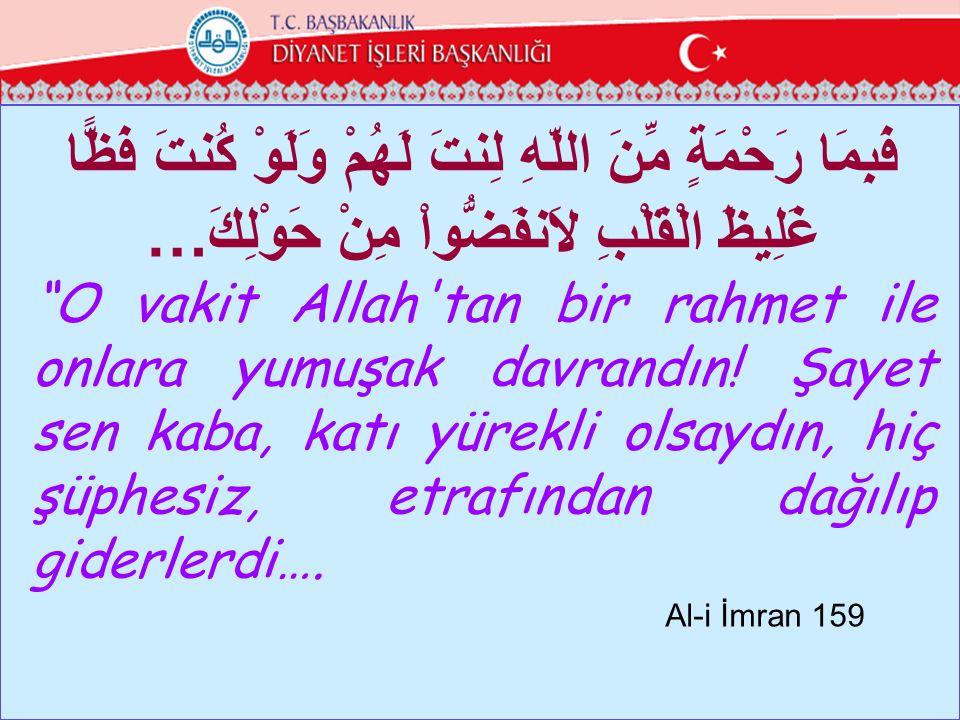 """فَبِمَا رَحْمَةٍ مِّنَ اللّهِ لِنتَ لَهُمْ وَلَوْ كُنتَ فَظًّا …غَلِيظَ الْقَلْبِ لاَنفَضُّواْ مِنْ حَوْلِكَ """"O vakit Allah'tan bir rahmet ile onlara"""