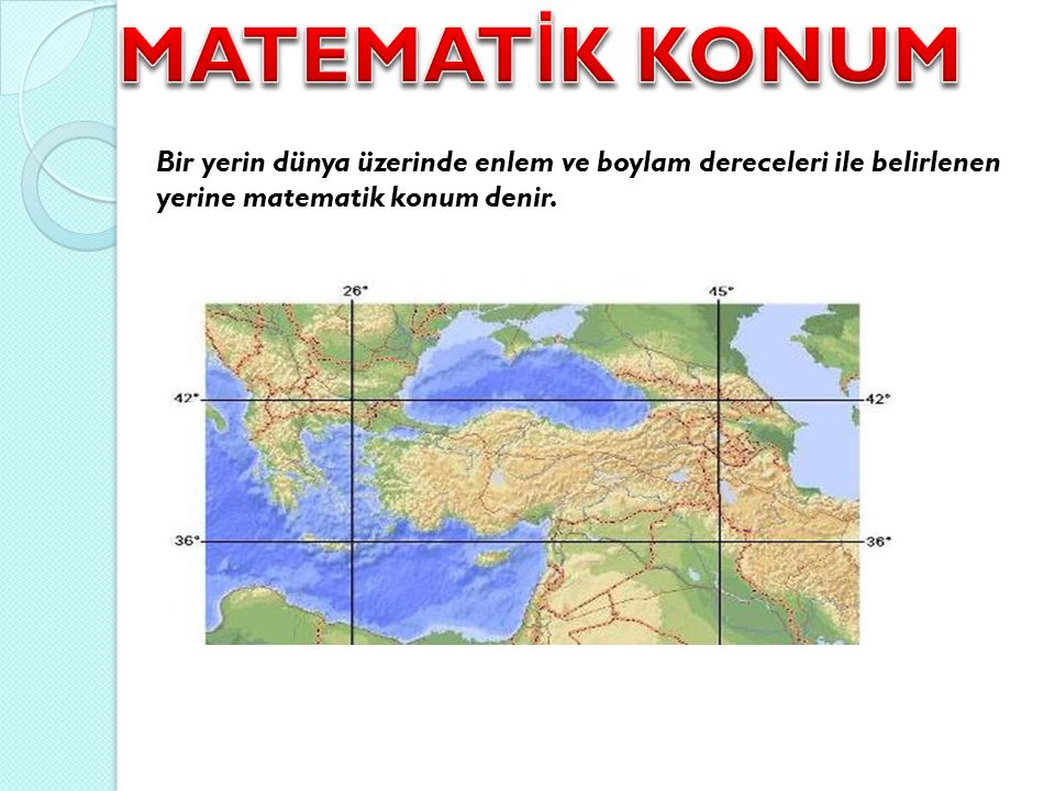 Bir yerin dünya üzerinde enlem ve boylam dereceleri ile belirlenen yerine matematik konum denir.