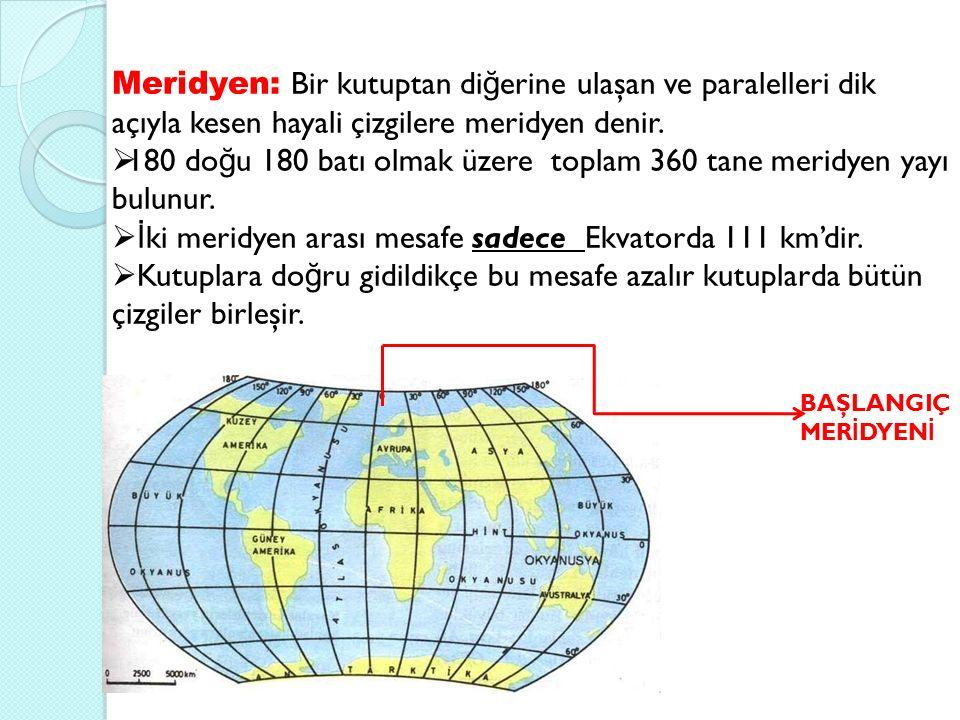 Meridyen: Bir kutuptan di ğ erine ulaşan ve paralelleri dik açıyla kesen hayali çizgilere meridyen denir.  180 do ğ u 180 batı olmak üzere toplam 360