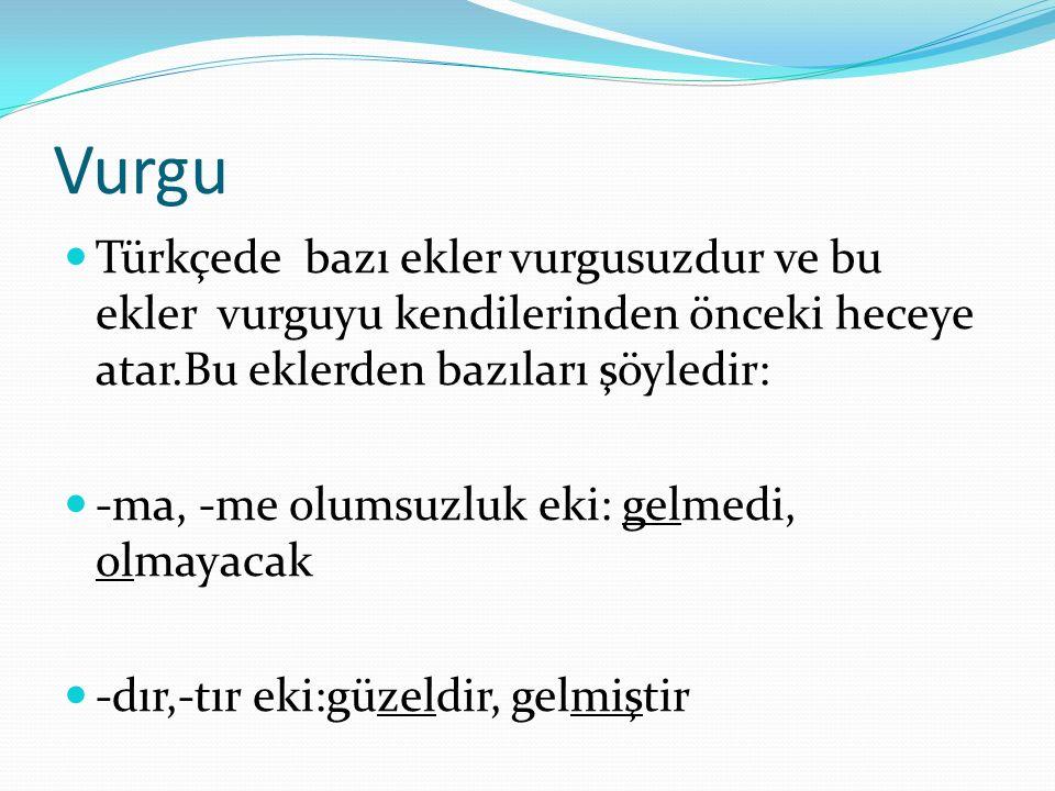 Vurgu Türkçede bazı ekler vurgusuzdur ve bu ekler vurguyu kendilerinden önceki heceye atar.Bu eklerden bazıları şöyledir: -ma, -me olumsuzluk eki: gelmedi, olmayacak -dır,-tır eki:güzeldir, gelmiştir