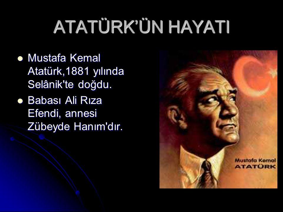 ATATÜRK'ÜN HAYATI Mustafa Kemal Atatürk,1881 yılında Selânik te doğdu.
