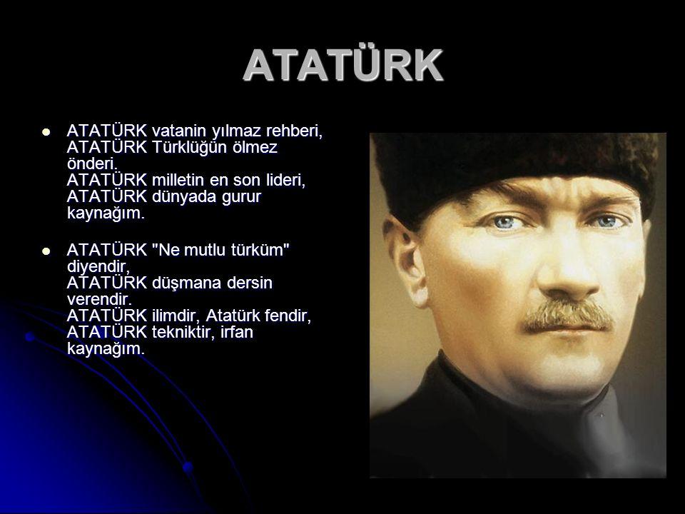 ATATÜRK ATATÜRK vatanin yılmaz rehberi, ATATÜRK Türklüğün ölmez önderi.