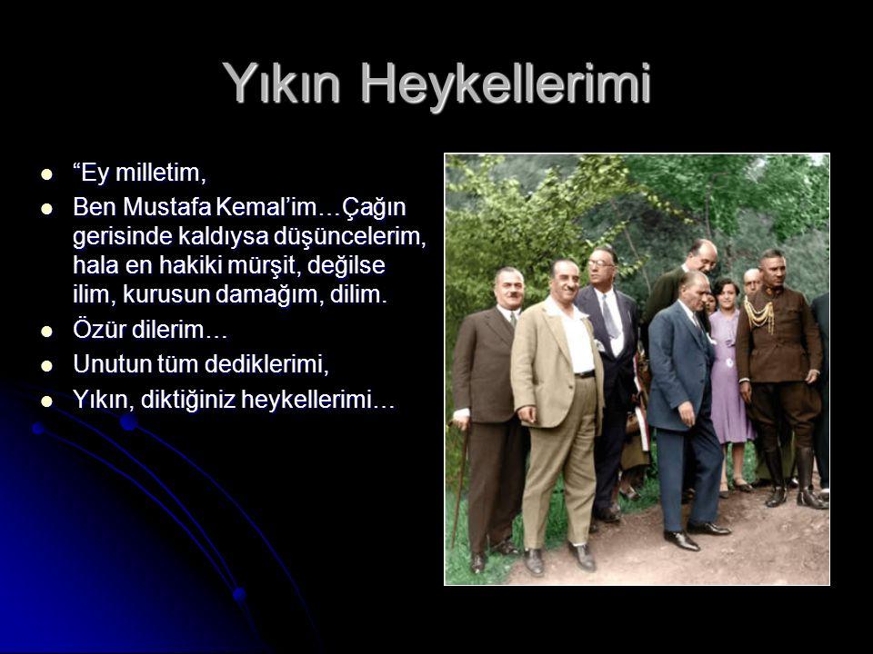 Yıkın Heykellerimi Ey milletim, Ey milletim, Ben Mustafa Kemal'im…Çağın gerisinde kaldıysa düşüncelerim, hala en hakiki mürşit, değilse ilim, kurusun damağım, dilim.