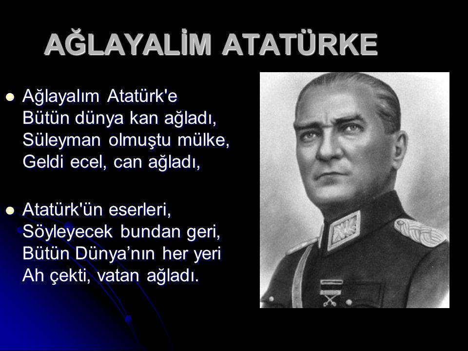 AĞLAYALİM ATATÜRKE Ağlayalım Atatürk e Bütün dünya kan ağladı, Süleyman olmuştu mülke, Geldi ecel, can ağladı, Ağlayalım Atatürk e Bütün dünya kan ağladı, Süleyman olmuştu mülke, Geldi ecel, can ağladı, Atatürk ün eserleri, Söyleyecek bundan geri, Bütün Dünya'nın her yeri Ah çekti, vatan ağladı.