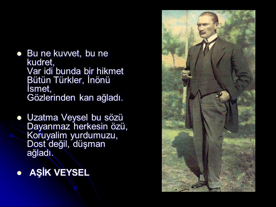 Bu ne kuvvet, bu ne kudret, Var idi bunda bir hikmet Bütün Türkler, İnönü İsmet, Gözlerinden kan ağladı.