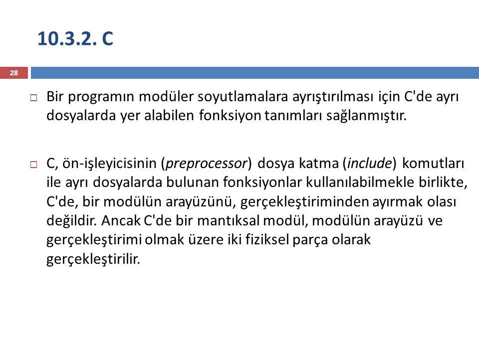 10.3.2. C 28  Bir programın modüler soyutlamalara ayrıştırılması için C'de ayrı dosyalarda yer alabilen fonksiyon tanımları sağlanmıştır.  C, ön-işl