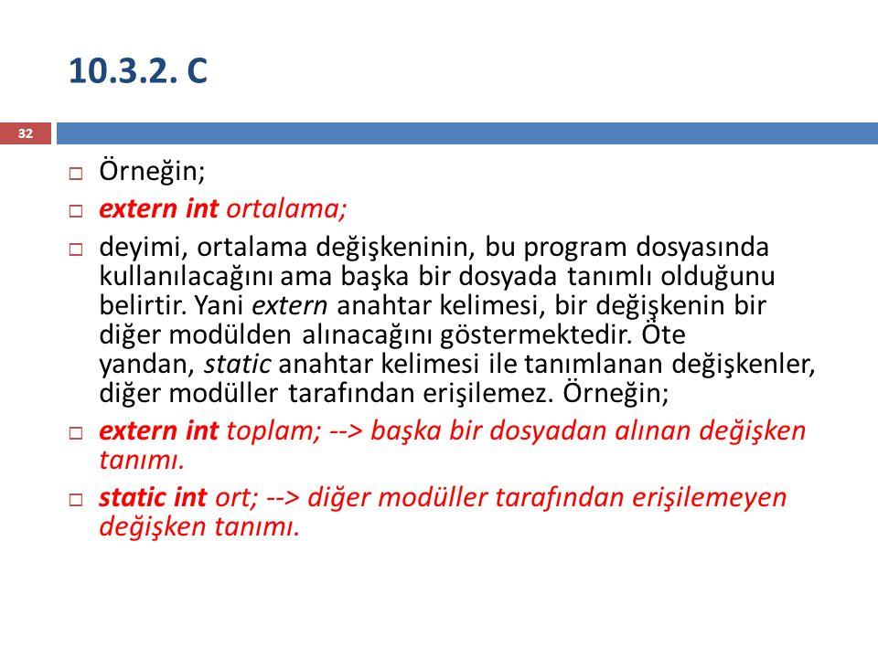 10.3.2. C 32  Örneğin;  extern int ortalama;  deyimi, ortalama değişkeninin, bu program dosyasında kullanılacağını ama başka bir dosyada tanımlı ol