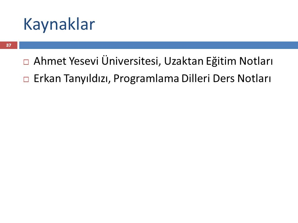 Kaynaklar 37  Ahmet Yesevi Üniversitesi, Uzaktan Eğitim Notları  Erkan Tanyıldızı, Programlama Dilleri Ders Notları