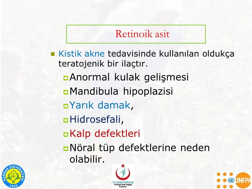 Retinoik asit Kistik akne tedavisinde kullanılan oldukça teratojenik bir ilaçtır.  Anormal kulak gelişmesi  Mandibula hipoplazisi  Yarık damak,  H