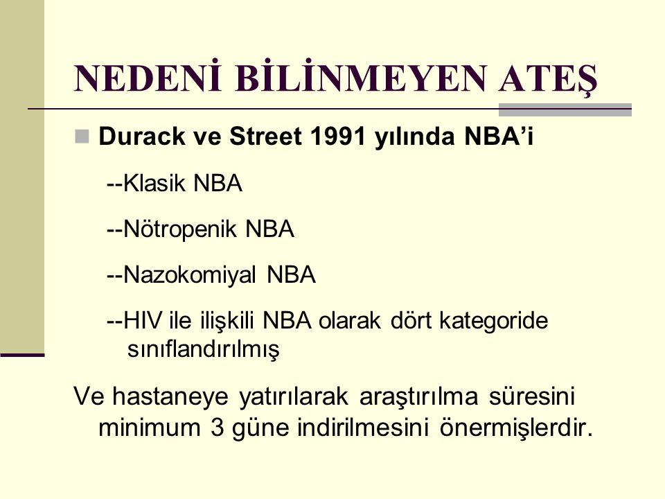 NEDENİ BİLİNMEYEN ATEŞ Durack ve Street 1991 yılında NBA'i --Klasik NBA --Nötropenik NBA --Nazokomiyal NBA --HIV ile ilişkili NBA olarak dört kategori