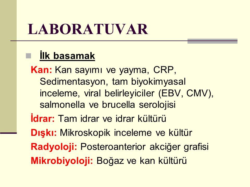 LABORATUVAR İlk basamak Kan: Kan sayımı ve yayma, CRP, Sedimentasyon, tam biyokimyasal inceleme, viral belirleyiciler (EBV, CMV), salmonella ve brucel