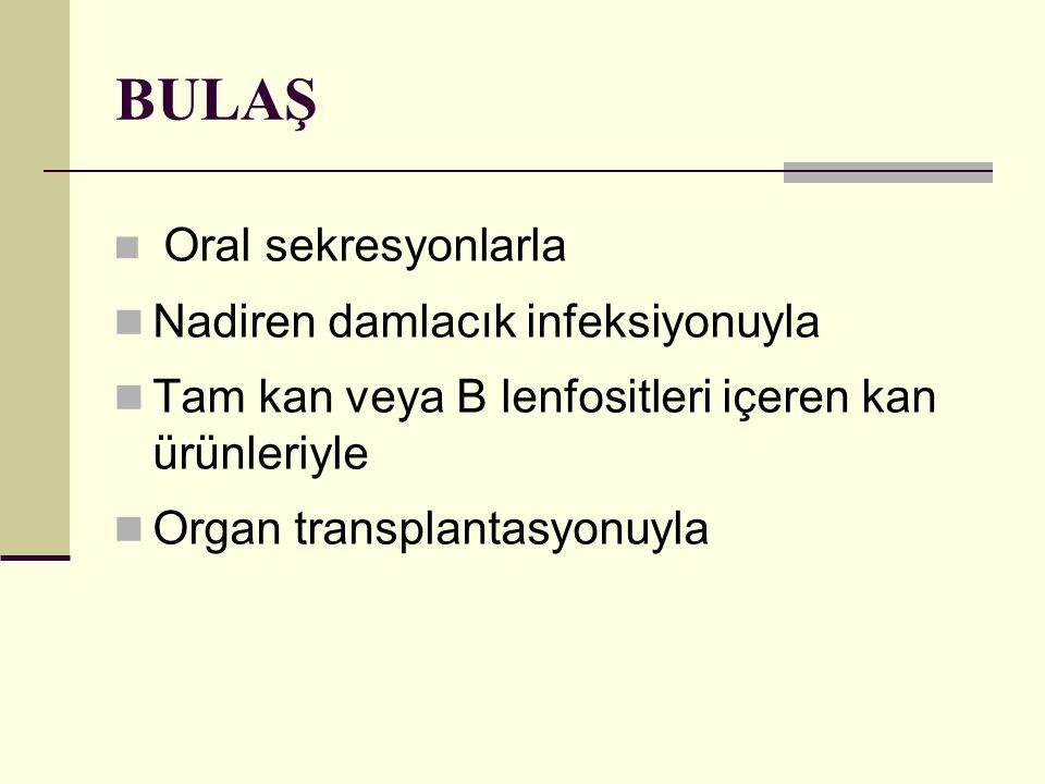BULAŞ Oral sekresyonlarla Nadiren damlacık infeksiyonuyla Tam kan veya B lenfositleri içeren kan ürünleriyle Organ transplantasyonuyla