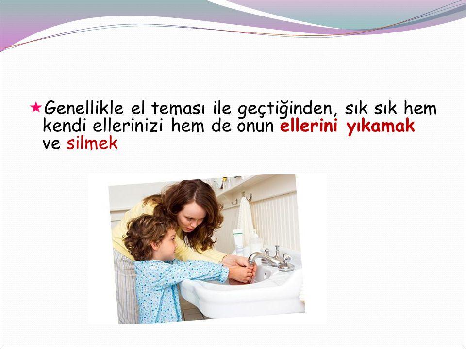  Genellikle el teması ile geçtiğinden, sık sık hem kendi ellerinizi hem de onun ellerini yıkamak ve silmek