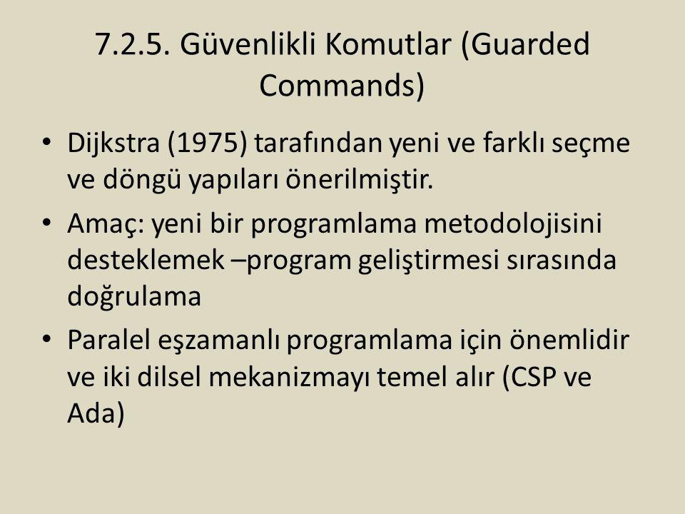 7.2.5. Güvenlikli Komutlar (Guarded Commands) Dijkstra (1975) tarafından yeni ve farklı seçme ve döngü yapıları önerilmiştir. Amaç: yeni bir programla