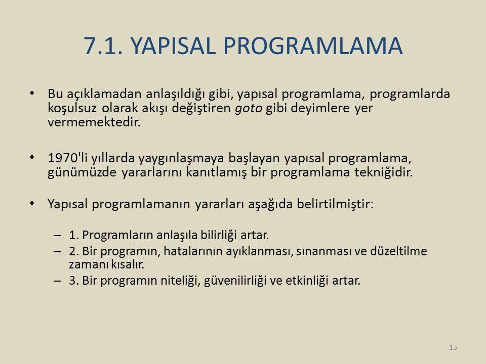 7.1. YAPISAL PROGRAMLAMA Bu açıklamadan anlaşıldığı gibi, yapısal programlama, programlarda koşulsuz olarak akışı değiştiren goto gibi deyimlere yer v
