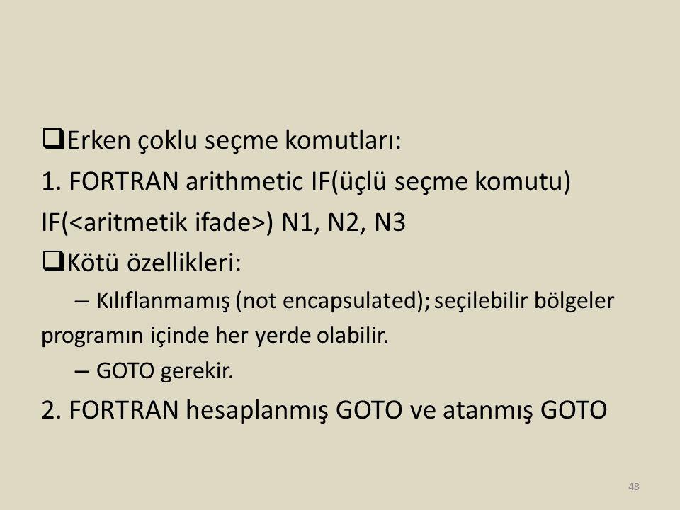  Erken çoklu seçme komutları: 1. FORTRAN arithmetic IF(üçlü seçme komutu) IF( ) N1, N2, N3  Kötü özellikleri: – Kılıflanmamış (not encapsulated); se