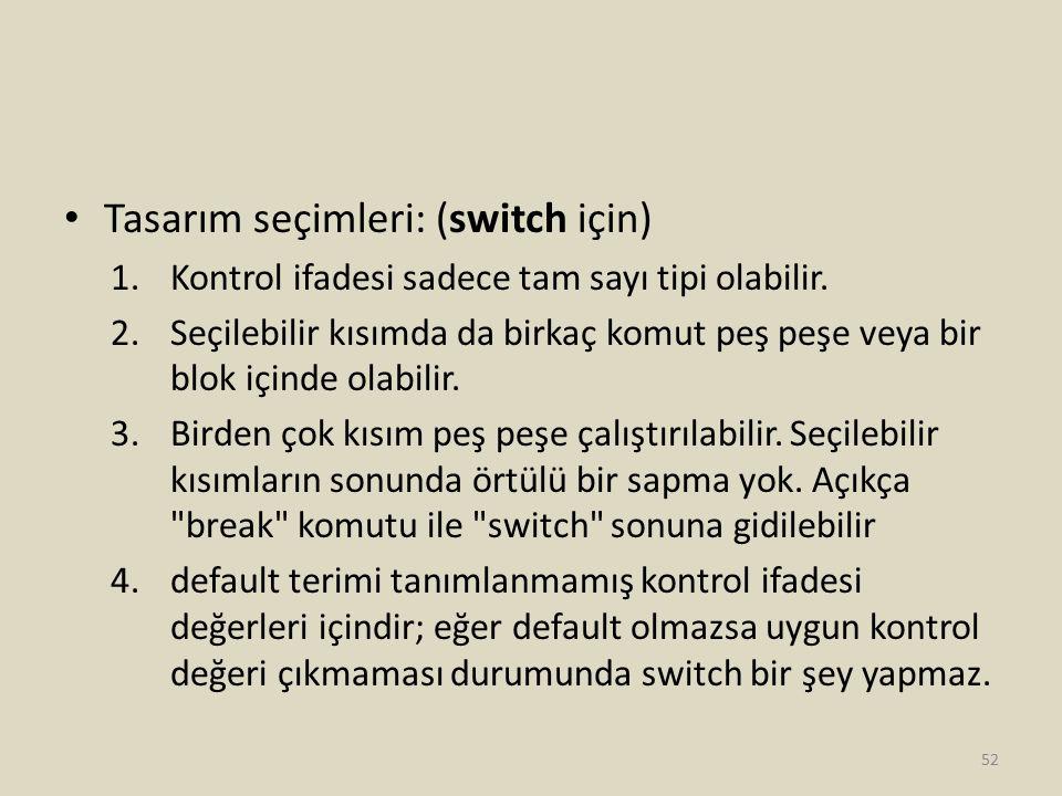 Tasarım seçimleri: (switch için) 1.Kontrol ifadesi sadece tam sayı tipi olabilir. 2.Seçilebilir kısımda da birkaç komut peş peşe veya bir blok içinde