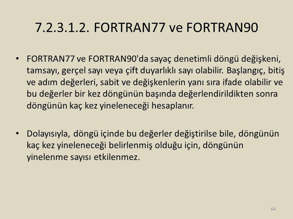 7.2.3.1.2. FORTRAN77 ve FORTRAN90 FORTRAN77 ve FORTRAN90'da sayaç denetimli döngü değişkeni, tamsayı, gerçel sayı veya çift duyarlıklı sayı olabilir.