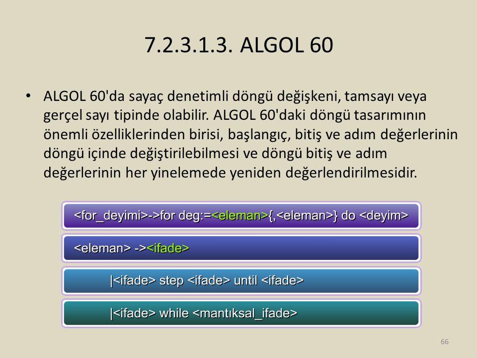 7.2.3.1.3. ALGOL 60 ALGOL 60'da sayaç denetimli döngü değişkeni, tamsayı veya gerçel sayı tipinde olabilir. ALGOL 60'daki döngü tasarımının önemli öze