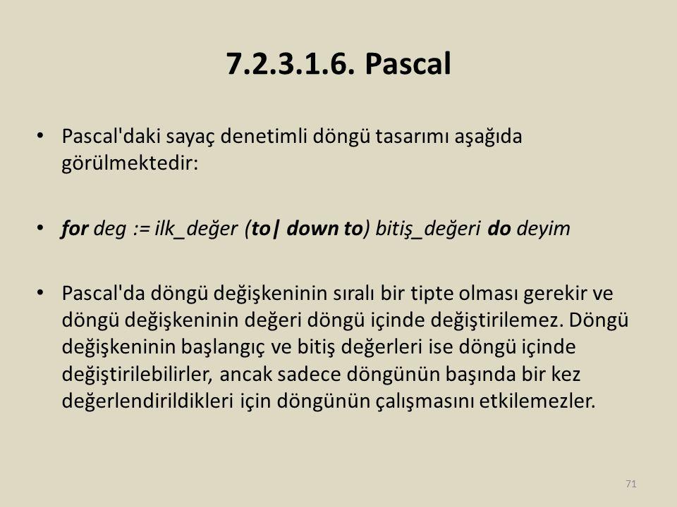 7.2.3.1.6. Pascal Pascal'daki sayaç denetimli döngü tasarımı aşağıda görülmektedir: for deg := ilk_değer (to| down to) bitiş_değeri do deyim Pascal'da