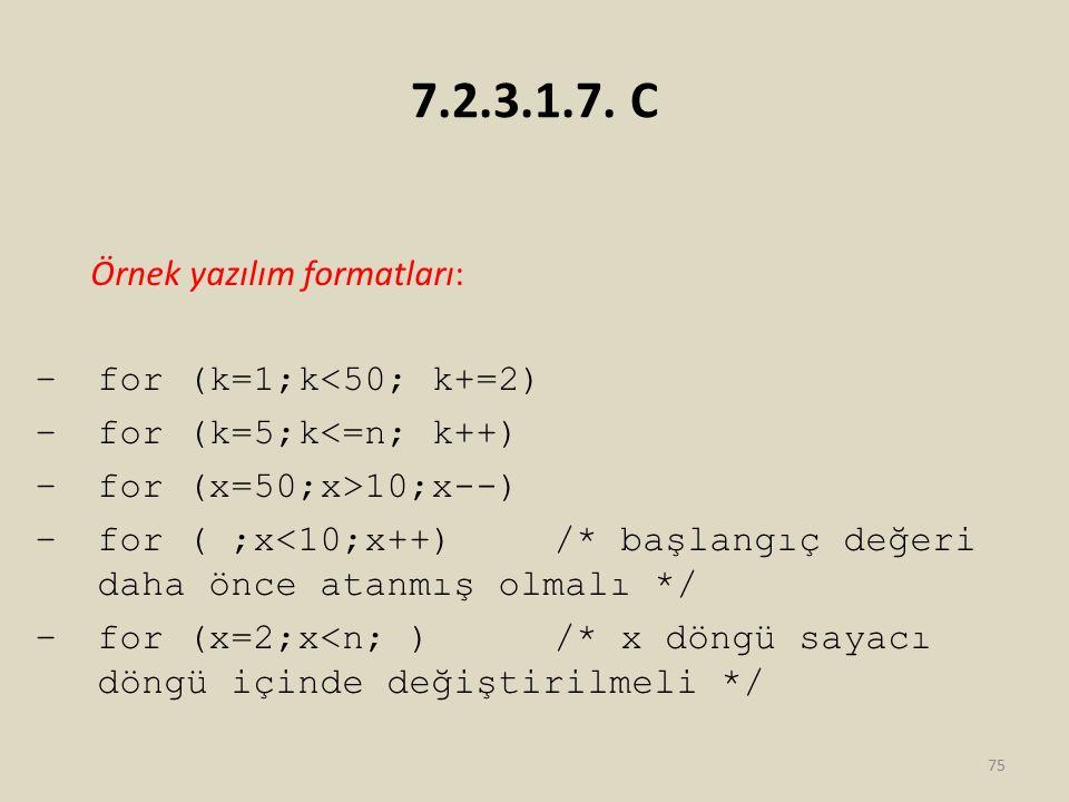 7.2.3.1.7. C Örnek yazılım formatları: –for (k=1;k<50; k+=2) –for (k=5;k<=n; k++) –for (x=50;x>10;x--) –for ( ;x<10;x++) /* başlangıç değeri daha önce