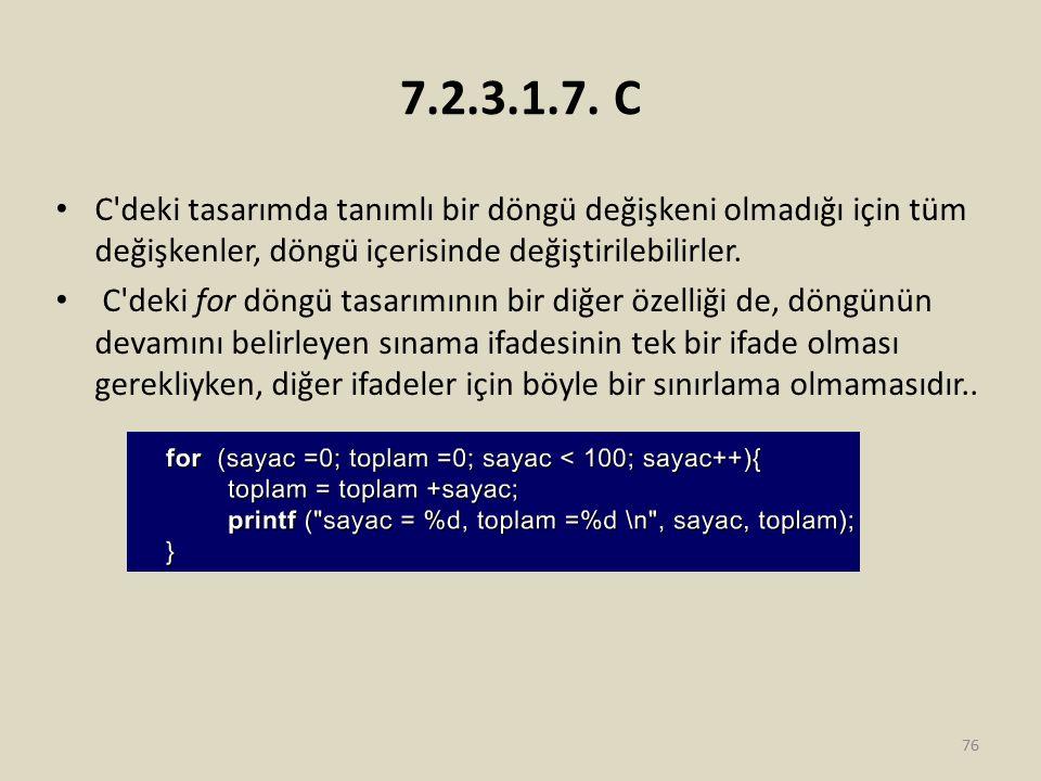 7.2.3.1.7. C C'deki tasarımda tanımlı bir döngü değişkeni olmadığı için tüm değişkenler, döngü içerisinde değiştirilebilirler. C'deki for döngü tasarı
