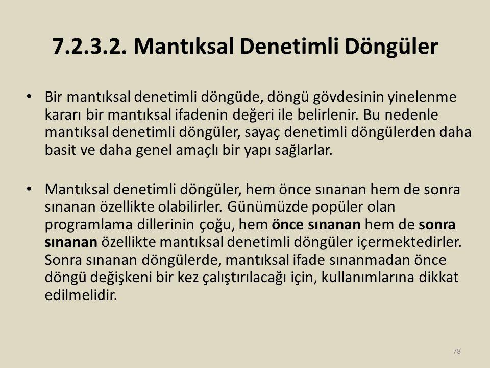 7.2.3.2. Mantıksal Denetimli Döngüler Bir mantıksal denetimli döngüde, döngü gövdesinin yinelenme kararı bir mantıksal ifadenin değeri ile belirlenir.