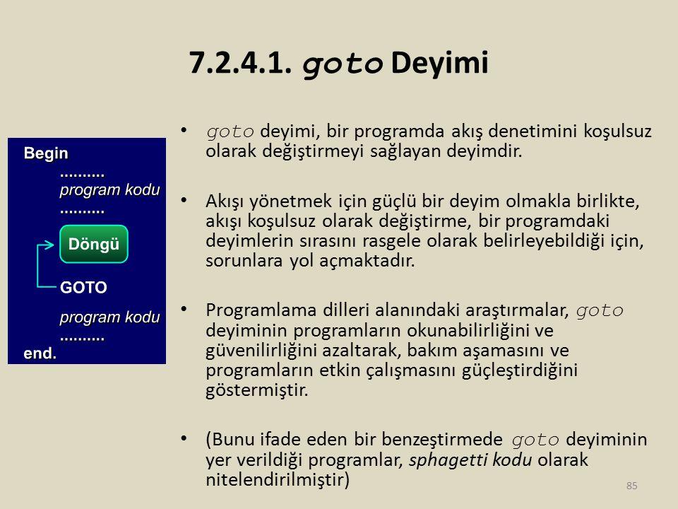 7.2.4.1. goto Deyimi goto deyimi, bir programda akış denetimini koşulsuz olarak değiştirmeyi sağlayan deyimdir. Akışı yönetmek için güçlü bir deyim ol