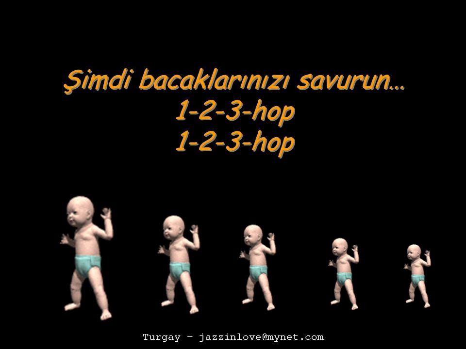 Turgay – jazzinlove@mynet.com Şimdi bacaklarınızı savurun… 1-2-3-hop Şimdi bacaklarınızı savurun… 1-2-3-hop