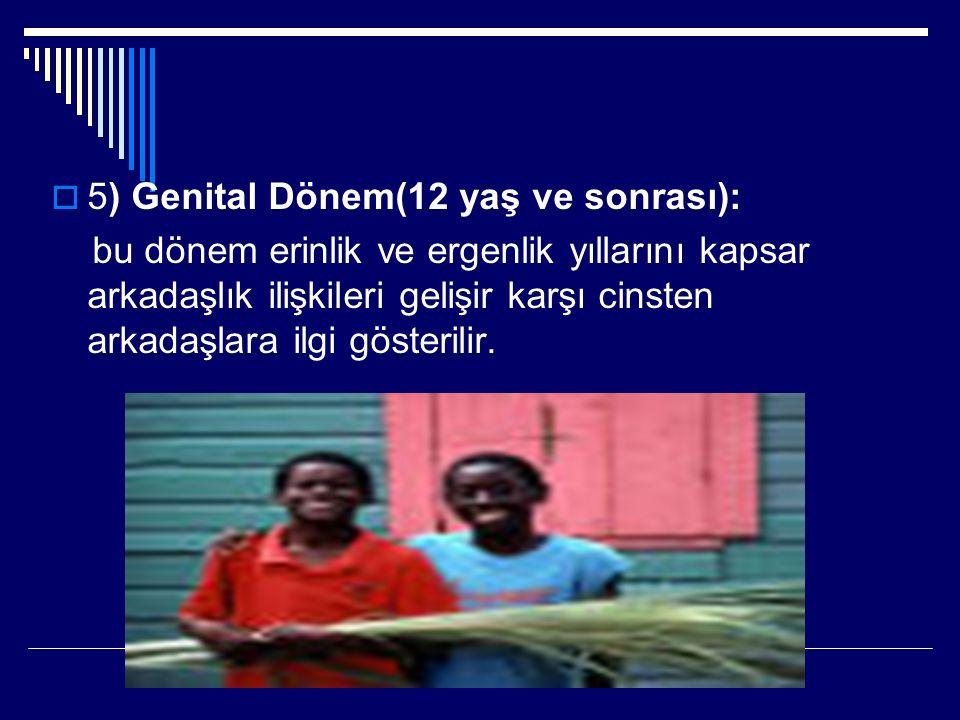 5) Genital Dönem(12 yaş ve sonrası): bu dönem erinlik ve ergenlik yıllarını kapsar arkadaşlık ilişkileri gelişir karşı cinsten arkadaşlara ilgi göst