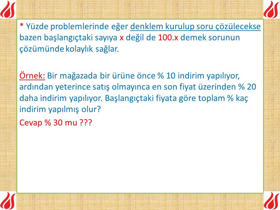 * Yüzde problemlerinde eğer denklem kurulup soru çözülecekse bazen başlangıçtaki sayıya x değil de 100.x demek sorunun çözümünde kolaylık sağlar. Örne