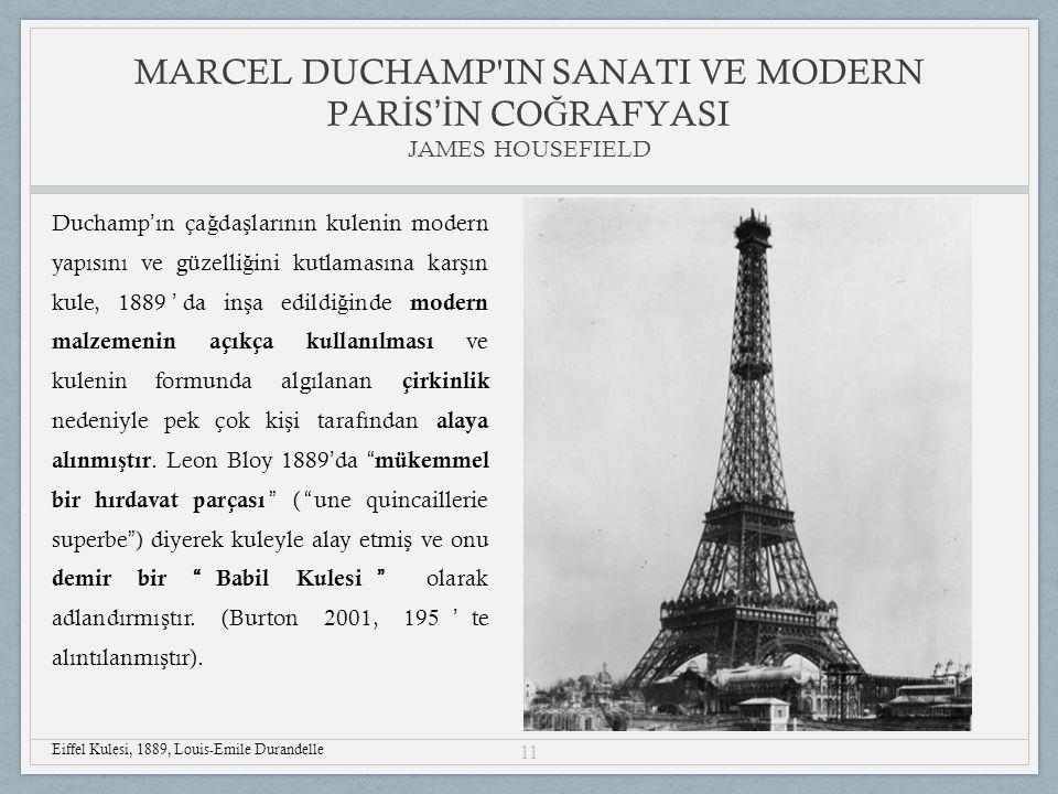 11 Duchamp ' ın ça ğ da ş larının kulenin modern yapısını ve güzelli ğ ini kutlamasına kar ş ın kule, 1889 ' da in ş a edildi ğ inde modern malzemenin açıkça kullanılması ve kulenin formunda algılanan çirkinlik nedeniyle pek çok ki ş i tarafından alaya alınmı ş tır.
