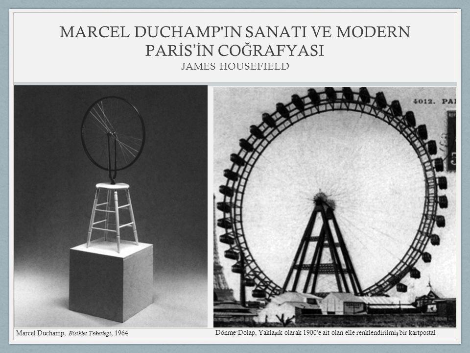 17 MARCEL DUCHAMP IN SANATI VE MODERN PAR İ S 'İ N CO Ğ RAFYASI JAMES HOUSEFIELD Marcel Duchamp, Bisiklet Tekerlegi, 1964 Dönme Dolap, Yakla ş ık olarak 1900 ' e ait olan elle renklendirilmi ş bir kartpostal