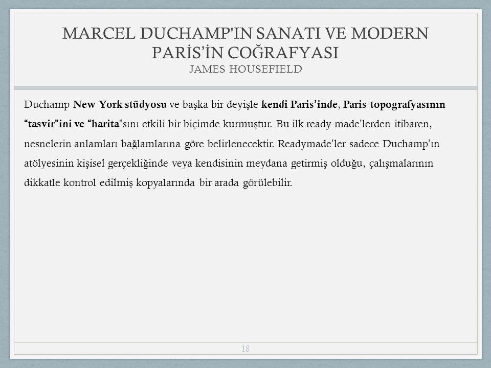 18 Duchamp New York stüdyosu ve ba ş ka bir deyi ş le kendi Paris ' inde, Paris topografyasının tasvir ini ve harita sını etkili bir biçimde kurmu ş tur.