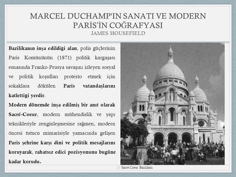 23 MARCEL DUCHAMP IN SANATI VE MODERN PAR İ S 'İ N CO Ğ RAFYASI JAMES HOUSEFIELD Sacré-Coeur Bazilikası Bazilikanın in ş a edildi ğ i alan, polis güçlerinin Paris Komününün (1871) politik karga ş ası esnasında Franko-Prusya sava ş ını izleyen sosyal ve politik ko ş ulları protesto etmek için sokaklara dökülen Paris vatanda ş larını katletti ğ i yerdir.