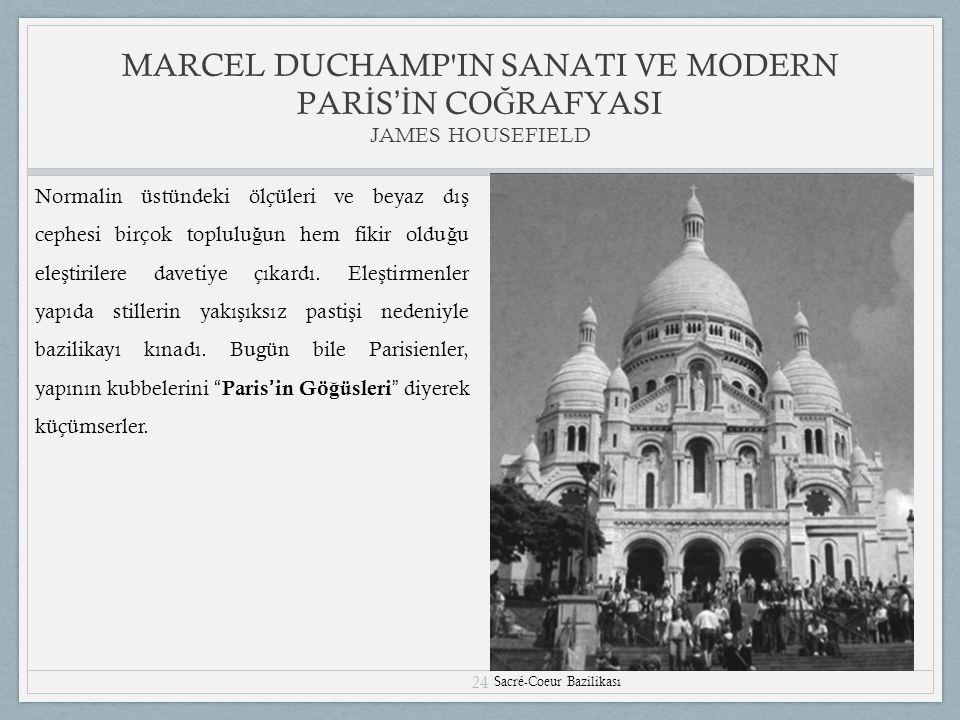 24 MARCEL DUCHAMP IN SANATI VE MODERN PAR İ S 'İ N CO Ğ RAFYASI JAMES HOUSEFIELD Sacré-Coeur Bazilikası Normalin üstündeki ölçüleri ve beyaz dı ş cephesi birçok toplulu ğ un hem fikir oldu ğ u ele ş tirilere davetiye çıkardı.