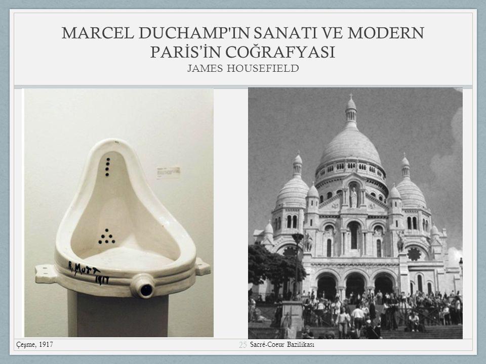25 MARCEL DUCHAMP IN SANATI VE MODERN PAR İ S 'İ N CO Ğ RAFYASI JAMES HOUSEFIELD Çe ş me, 1917 Sacré-Coeur Bazilikası