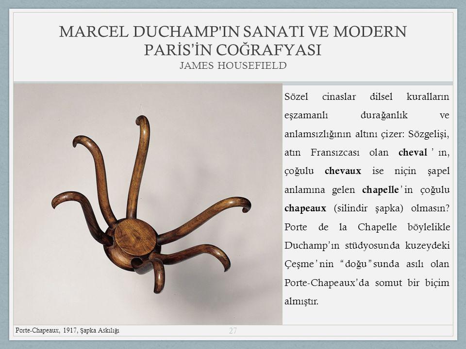 27 MARCEL DUCHAMP IN SANATI VE MODERN PAR İ S 'İ N CO Ğ RAFYASI JAMES HOUSEFIELD Porte-Chapeaux, 1917, Ş apka Askılı ğ ı Sözel cinaslar dilsel kuralların e ş zamanlı dura ğ anlık ve anlamsızlı ğ ının altını çizer: Sözgeli ş i, atın Fransızcası olan cheval ' ın, ço ğ ulu chevaux ise niçin ş apel anlamına gelen chapelle ' in ço ğ ulu chapeaux (silindir ş apka) olmasın.